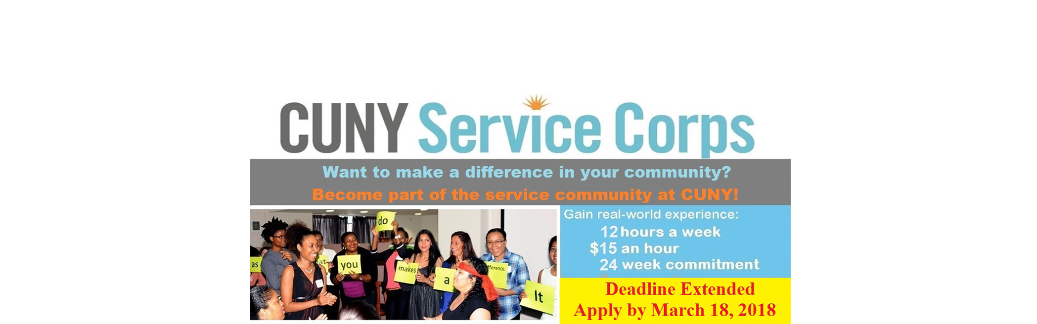 CUNY Service Corps - Want to make a difference in your community? Become part of the service community at CUNY! - Gain real-world experience working 12 hours per week - 15$ an hour. 24 week commitment - Apply Online Now! Priority Deadline: 02/16/18 - Final Deadline: 03/11/18