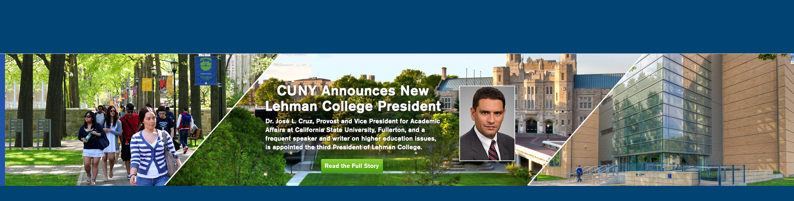 The Board of Trustees of The City University of New York today appointed Dr. José L. Cruz, Provost and Vice President for Academic Affairs at California State University, Fullerton, and a frequent speaker and writer on higher education issues, as the third president of Herbert H. Lehman College in the Bronx.